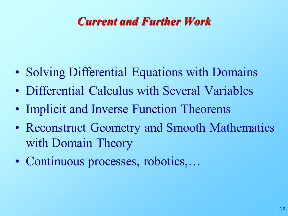 35 Current and Further Work Solving Differential Equations with Domains Differential Calculus with Several Variables Implicit and Inverse Function Theorems Reconstruct Geometry and Smooth Mathematics with Domain Theory Continuous processes, robotics,…