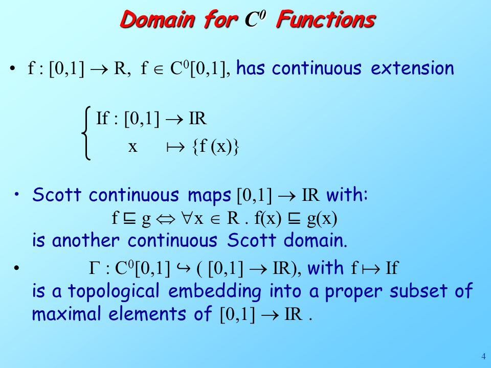 4 Domain for C 0 Functions f : [0,1]  R, f  C 0 [0,1], has continuous extension If : [0,1]  IR x  {f (x)} Scott continuous maps [0,1]  IR with: f ⊑ g   x  R.