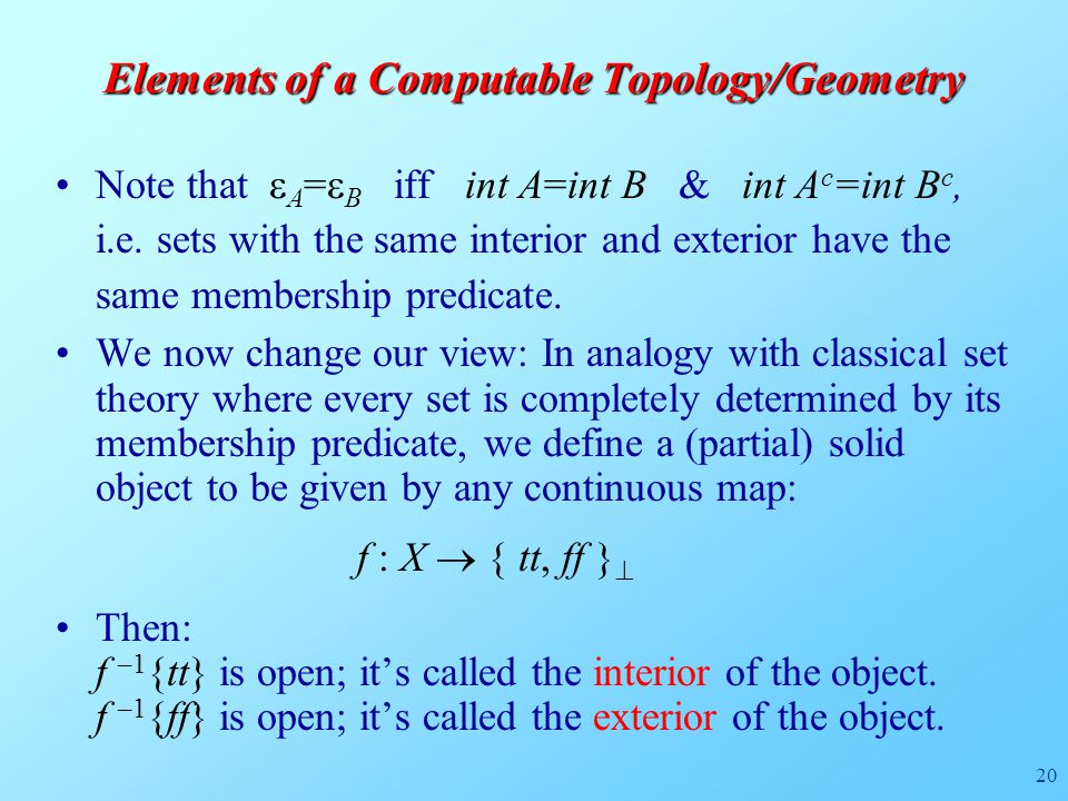 20 Elements of a Computable Topology/Geometry Note that  A =  B iff int A=int B & int A c =int B c, i.e.