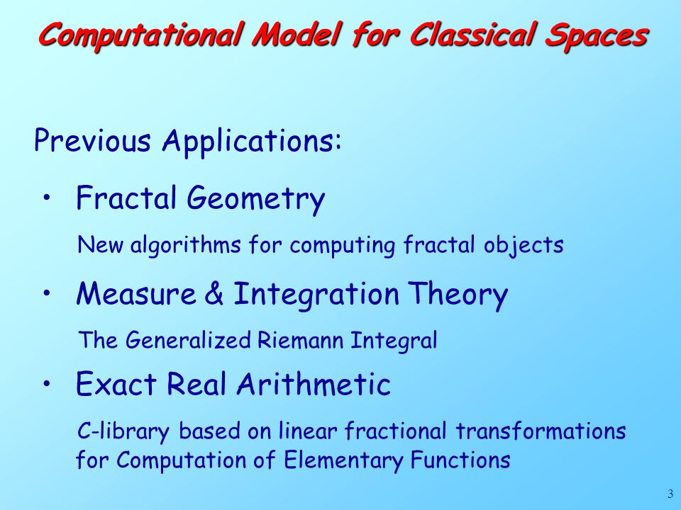 3 Computational Model for Classical Spaces Previous Applications: Fractal Geometry New algorithms for computing fractal objects Measure & Integration Theory The Generalized Riemann Integral Exact Real Arithmetic C-library based on linear fractional transformations for Computation of Elementary Functions