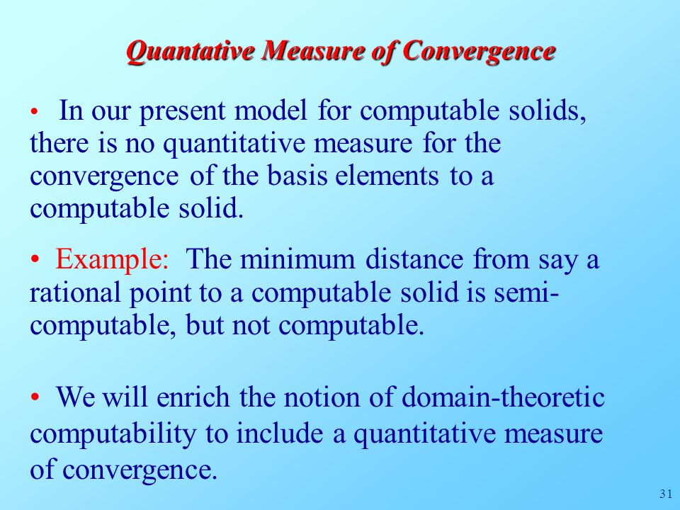 31 Quantative Measure of Convergence In our present model for computable solids, there is no quantitative measure for the convergence of the basis elements to a computable solid.