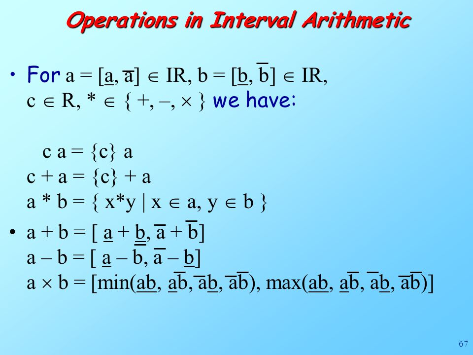 67 Operations in Interval Arithmetic For a = [a, a]  IR, b = [b, b]  IR, c  R, *  { +, –,  } we have: c a = {c} a c + a = {c} + a a * b = { x*y | x  a, y  b } a + b = [ a + b, a + b] a – b = [ a – b, a – b] a  b = [min(ab, ab, ab, ab), max(ab, ab, ab, ab)]