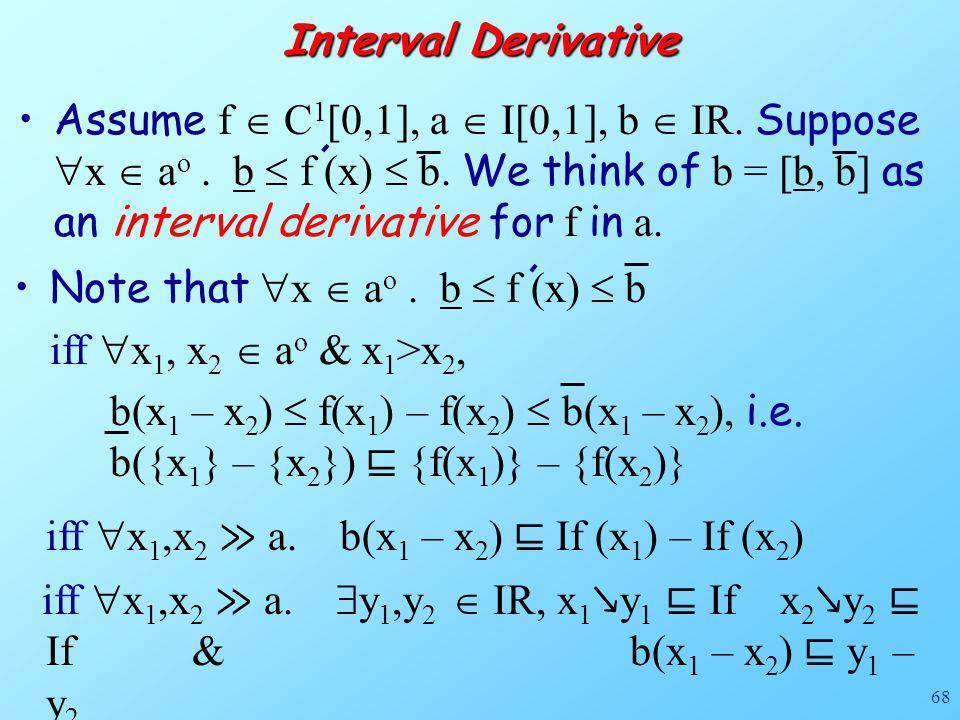 68 Interval Derivative Assume f  C 1 [0,1], a  I[0,1], b  IR. Suppose  x  a o. b  f (x)  b. We think of b = [b, b] as an interval derivative fo