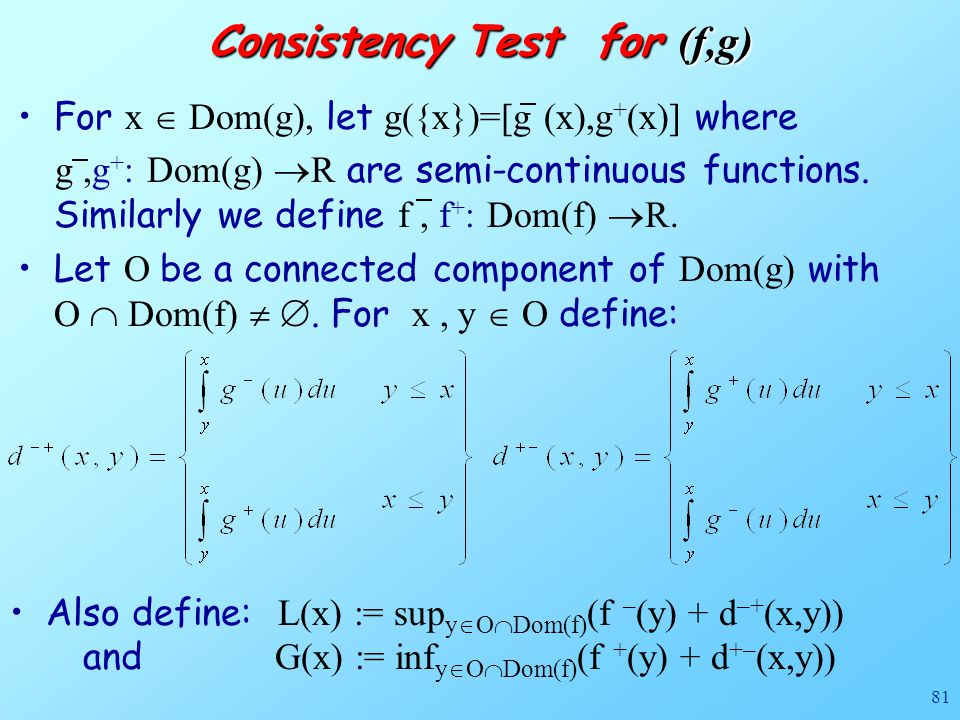 81 Consistency Test for (f,g) Also define: L(x) := sup y  O  Dom(f) (f – (y) + d –+ (x,y)) and G(x) := inf y  O  Dom(f) (f + (y) + d +– (x,y)) For x  Dom(g), let g({x})=[g (x),g + (x)] where g,g + : Dom(g)  R are semi-continuous functions.
