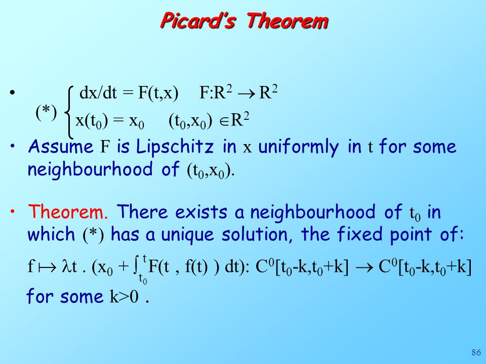 86 Theorem. There exists a neighbourhood of t 0 in which (*) has a unique solution, the fixed point of: f  t. (x 0 +  F(t, f(t) ) dt): C 0 [t 0 -k,t