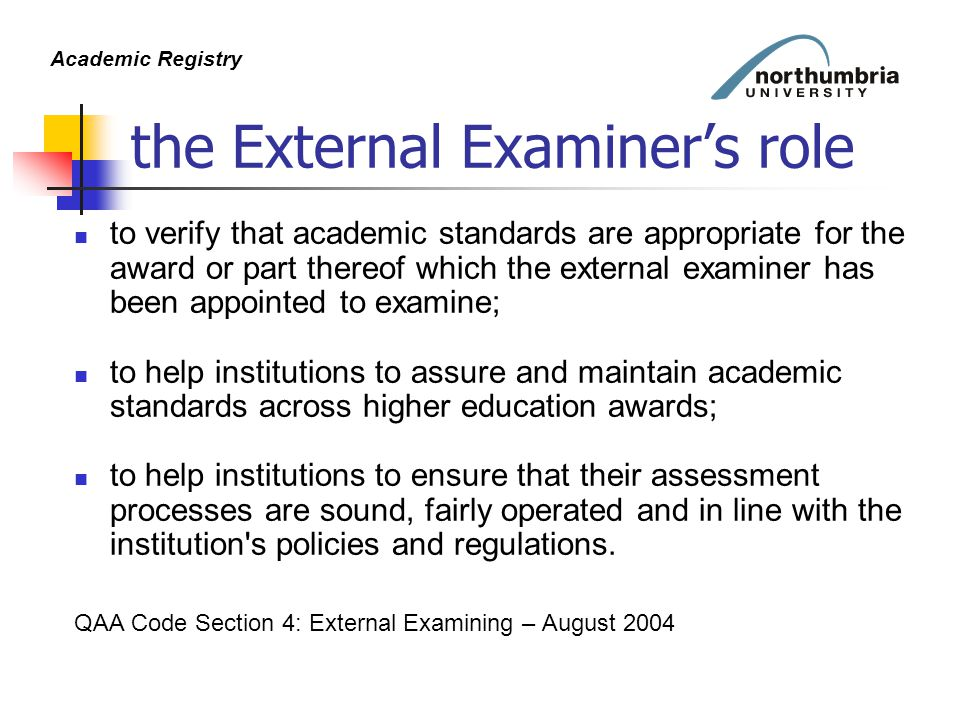 Academic Registry the External Examiner's role to verify that academic standards are appropriate for the award or part thereof which the external examiner has been appointed to examine; to help institutions to assure and maintain academic standards across higher education awards; to help institutions to ensure that their assessment processes are sound, fairly operated and in line with the institution s policies and regulations.