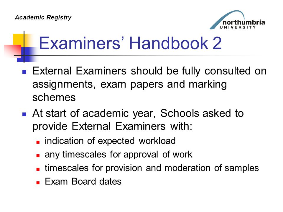 Academic Registry Examiners' Handbook 2 External Examiners should be fully consulted on assignments, exam papers and marking schemes At start of academic year, Schools asked to provide External Examiners with: indication of expected workload any timescales for approval of work timescales for provision and moderation of samples Exam Board dates