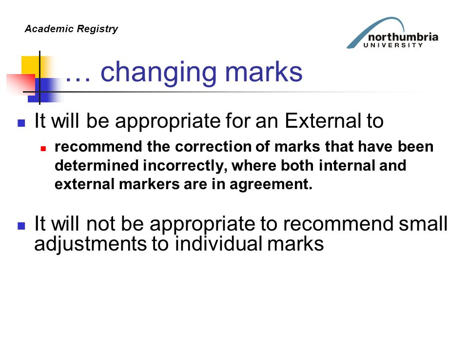 Academic Registry … changing marks It will be appropriate for an External to recommend the correction of marks that have been determined incorrectly, where both internal and external markers are in agreement.