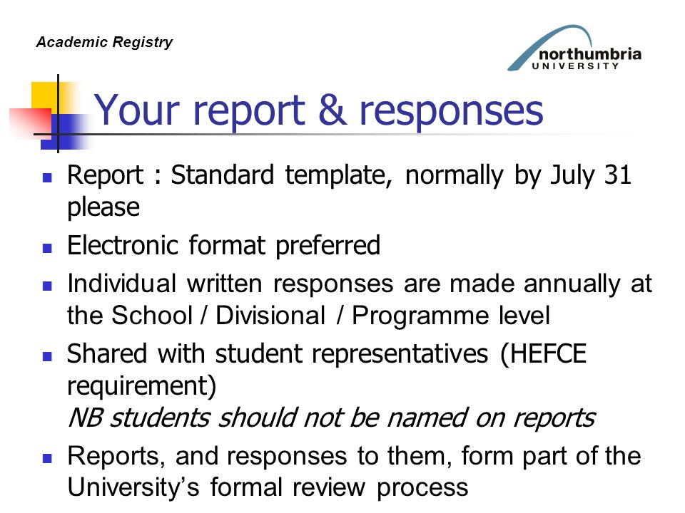 Academic Registry Your report & responses Report : Standard template, normally by July 31 please Electronic format preferred Individual written responses are made annually at the School / Divisional / Programme level Shared with student representatives (HEFCE requirement) NB students should not be named on reports Reports, and responses to them, form part of the University's formal review process