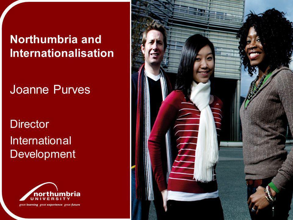 Northumbria and Internationalisation Joanne Purves Director International Development