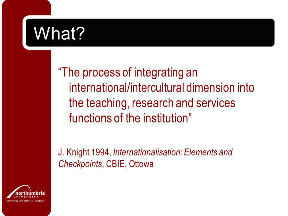 """What? """"The process of integrating an international/intercultural dimension into the teaching, research and services functions of the institution"""" J. K"""