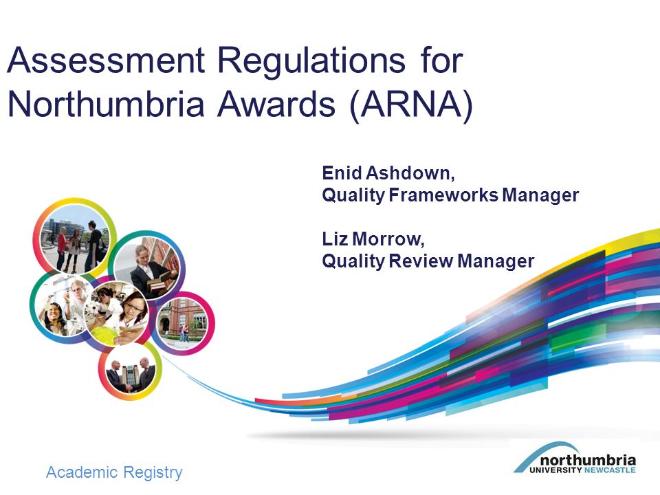 Academic Registry ARNA Introduced in September 2002 Reviewed annually and re-issued each academic year incorporating –any changes to regulations approved by Academic Board (on recommendation of SLE and its Regulations & Frameworks Sub-committee) –minor editorial corrections/clarifications Fundamental review in 2011/12 and 2012/13 with significant changes introduced in 2013/14