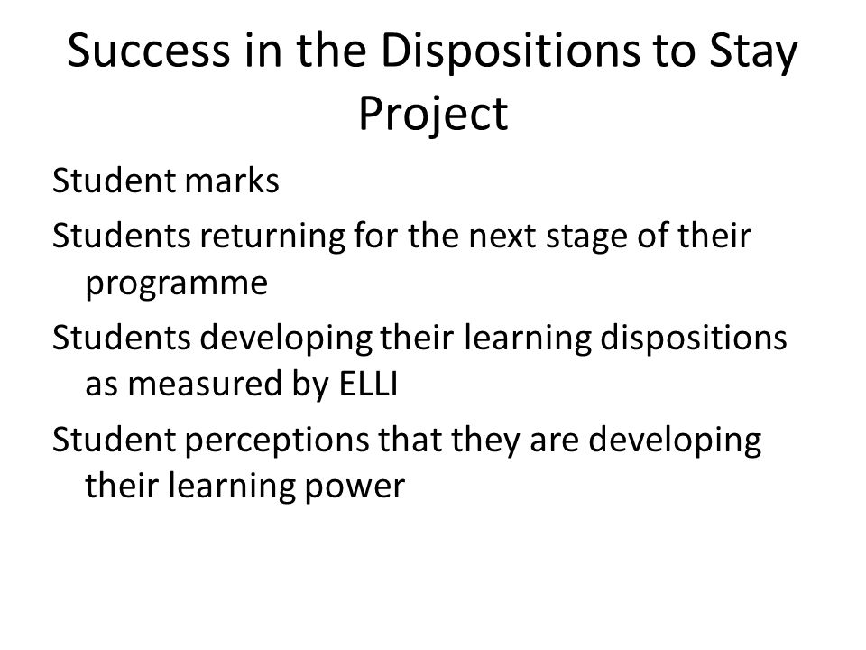 Success in the Dispositions to Stay Project Student marks Students returning for the next stage of their programme Students developing their learning dispositions as measured by ELLI Student perceptions that they are developing their learning power