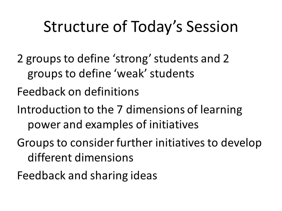 Structure of Today's Session 2 groups to define 'strong' students and 2 groups to define 'weak' students Feedback on definitions Introduction to the 7 dimensions of learning power and examples of initiatives Groups to consider further initiatives to develop different dimensions Feedback and sharing ideas