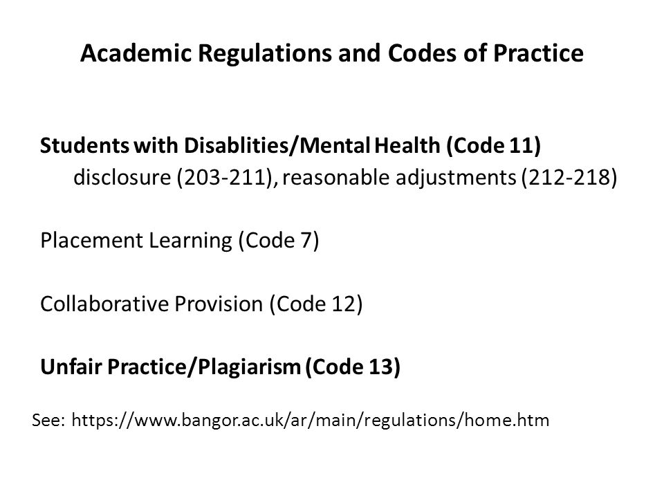 Academic Regulations and Codes of Practice Students with Disablities/Mental Health (Code 11) disclosure (203-211), reasonable adjustments (212-218) Placement Learning (Code 7) Collaborative Provision (Code 12) Unfair Practice/Plagiarism (Code 13) See: https://www.bangor.ac.uk/ar/main/regulations/home.htm