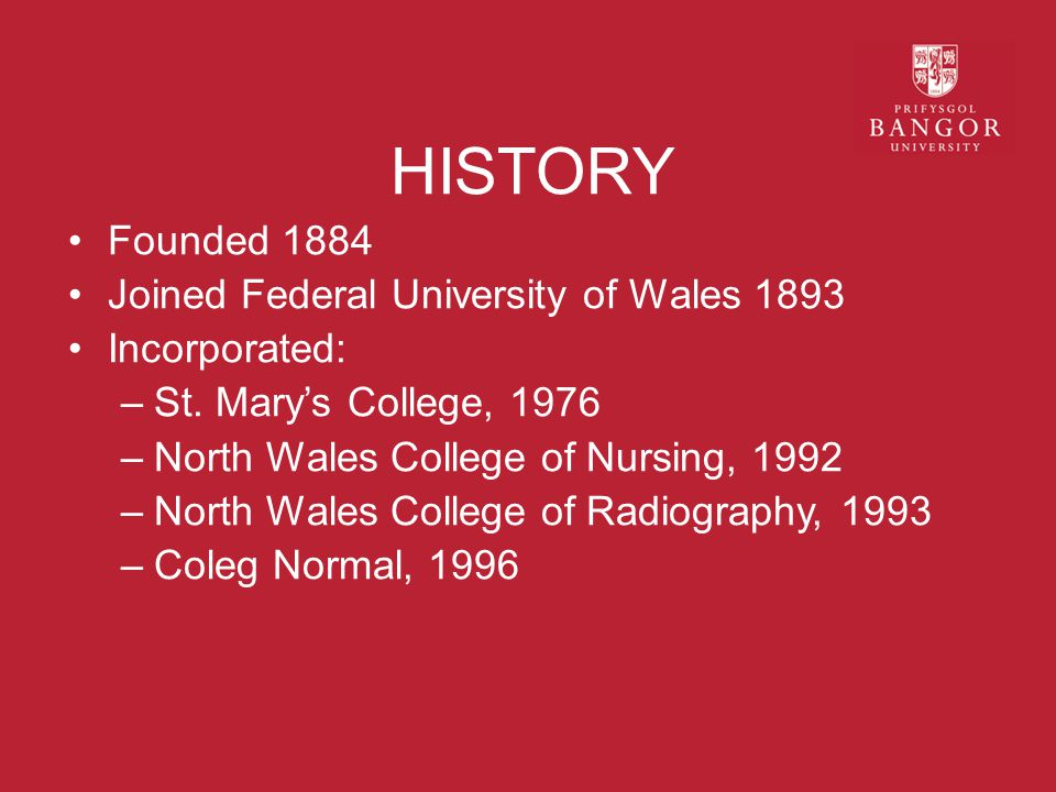 HISTORY Founded 1884 Joined Federal University of Wales 1893 Incorporated: –St.