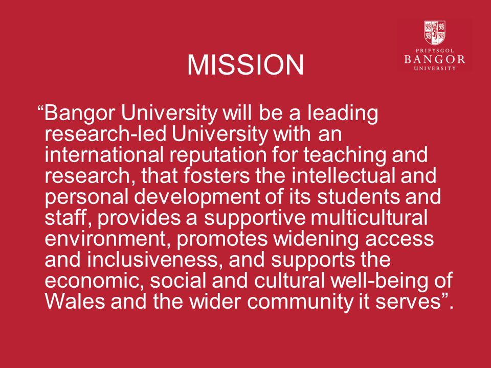 MISSION Bangor University will be a leading research-led University with an international reputation for teaching and research, that fosters the intellectual and personal development of its students and staff, provides a supportive multicultural environment, promotes widening access and inclusiveness, and supports the economic, social and cultural well-being of Wales and the wider community it serves .