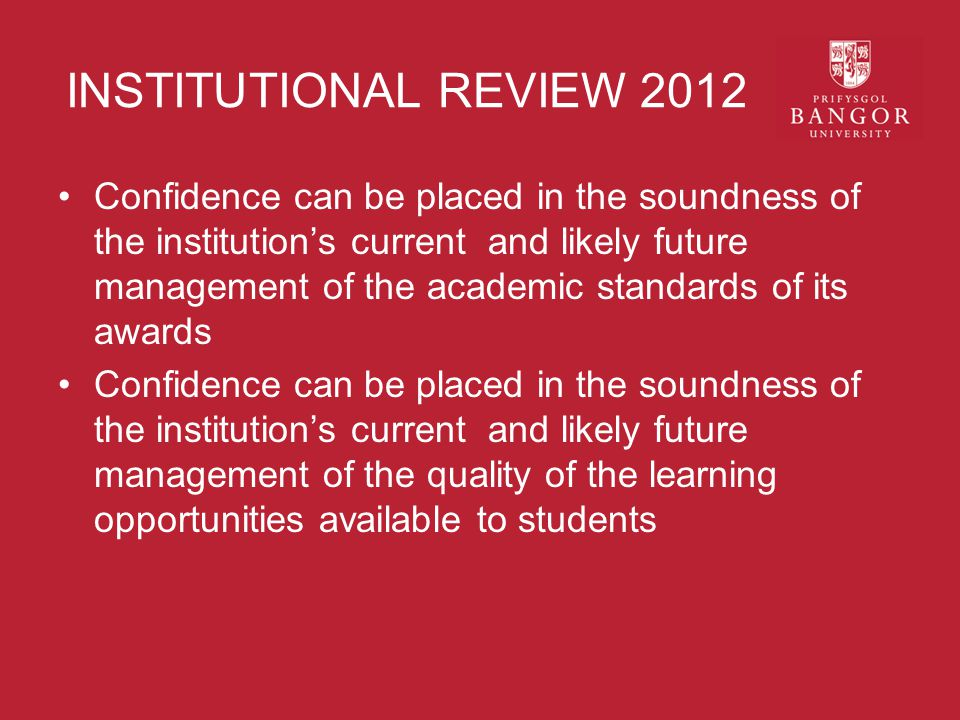 INSTITUTIONAL REVIEW 2012 Confidence can be placed in the soundness of the institution's current and likely future management of the academic standards of its awards Confidence can be placed in the soundness of the institution's current and likely future management of the quality of the learning opportunities available to students