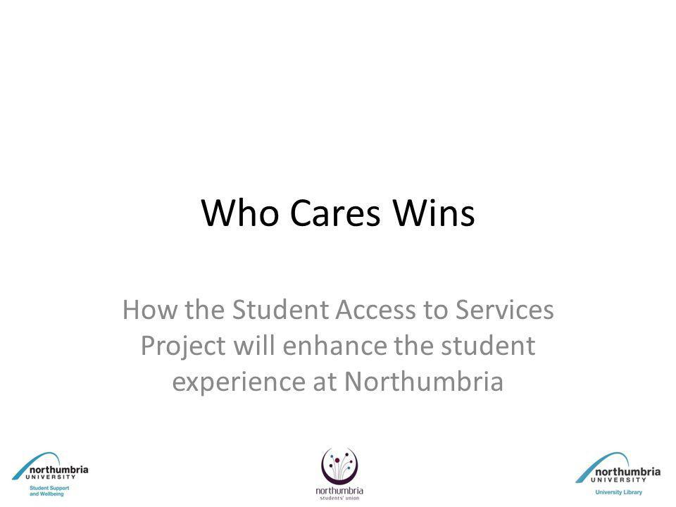 Who Cares Wins How the Student Access to Services Project will enhance the student experience at Northumbria