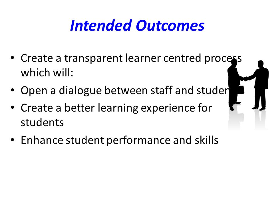 Intended Outcomes Create a transparent learner centred process which will: Open a dialogue between staff and students Create a better learning experience for students Enhance student performance and skills