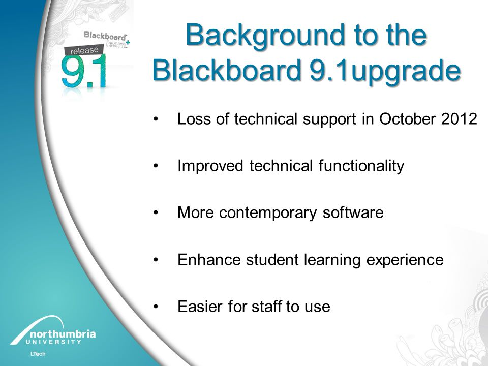 Background to the Blackboard 9.1upgrade Loss of technical support in October 2012 Improved technical functionality More contemporary software Enhance student learning experience Easier for staff to use