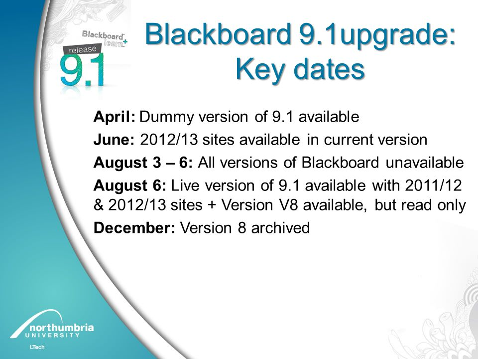 Blackboard 9.1upgrade: Key dates April: Dummy version of 9.1 available June: 2012/13 sites available in current version August 3 – 6: All versions of Blackboard unavailable August 6: Live version of 9.1 available with 2011/12 & 2012/13 sites + Version V8 available, but read only December: Version 8 archived