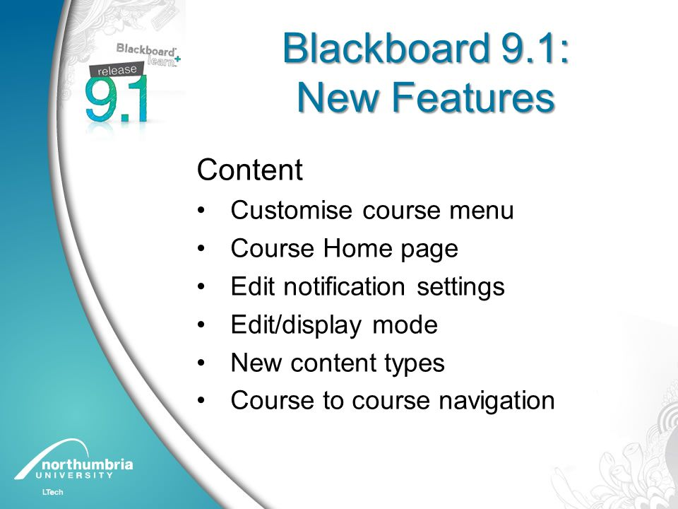Blackboard 9.1: New Features Content Customise course menu Course Home page Edit notification settings Edit/display mode New content types Course to course navigation