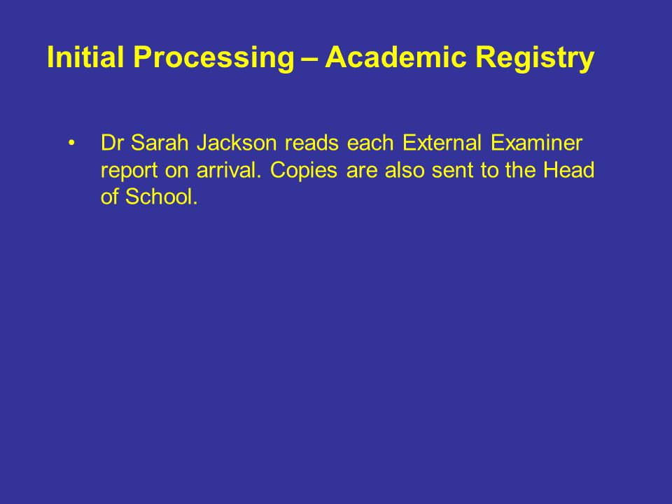 Dr Sarah Jackson reads each External Examiner report on arrival. Copies are also sent to the Head of School. Initial Processing – Academic Registry