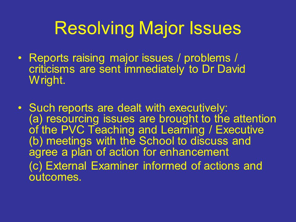 Resolving Major Issues Reports raising major issues / problems / criticisms are sent immediately to Dr David Wright. Such reports are dealt with execu
