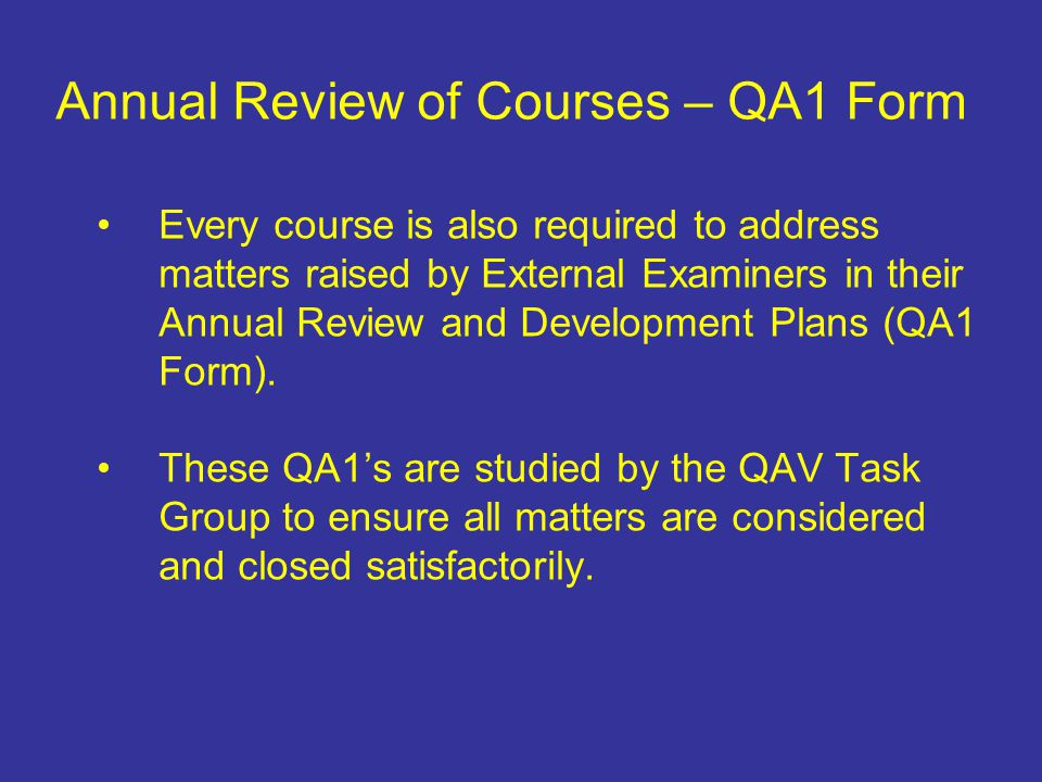 Every course is also required to address matters raised by External Examiners in their Annual Review and Development Plans (QA1 Form). These QA1's are