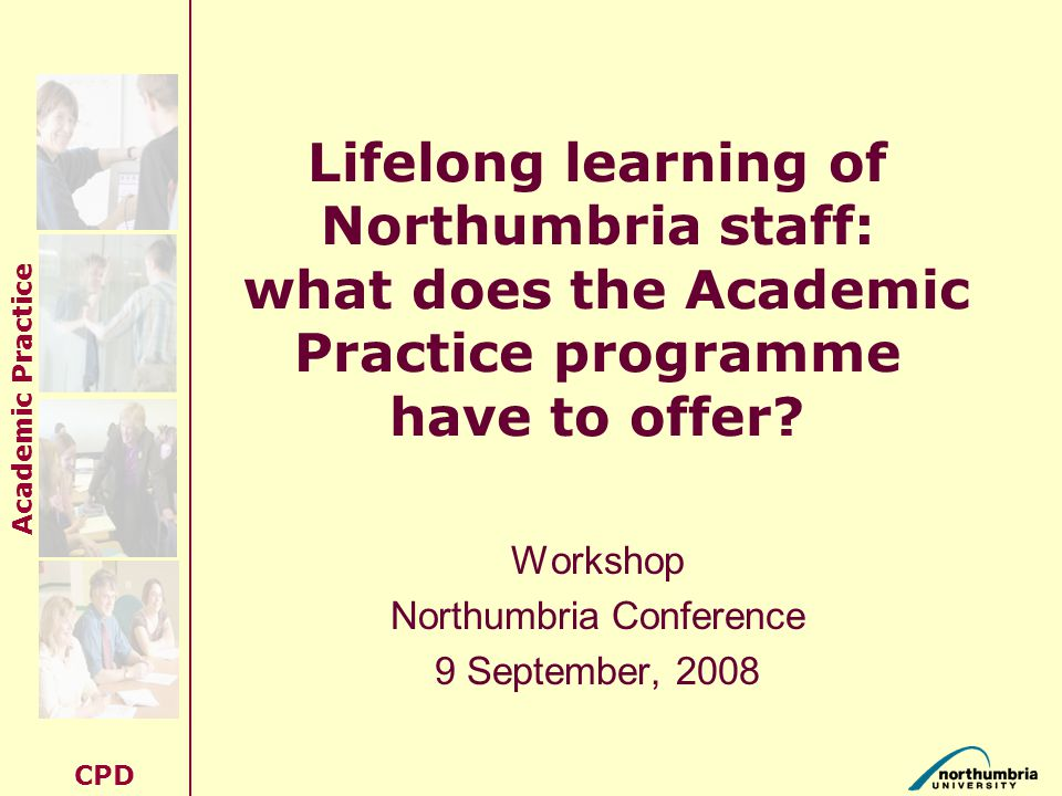 Academic Practice CPD Lifelong learning of Northumbria staff: what does the Academic Practice programme have to offer.