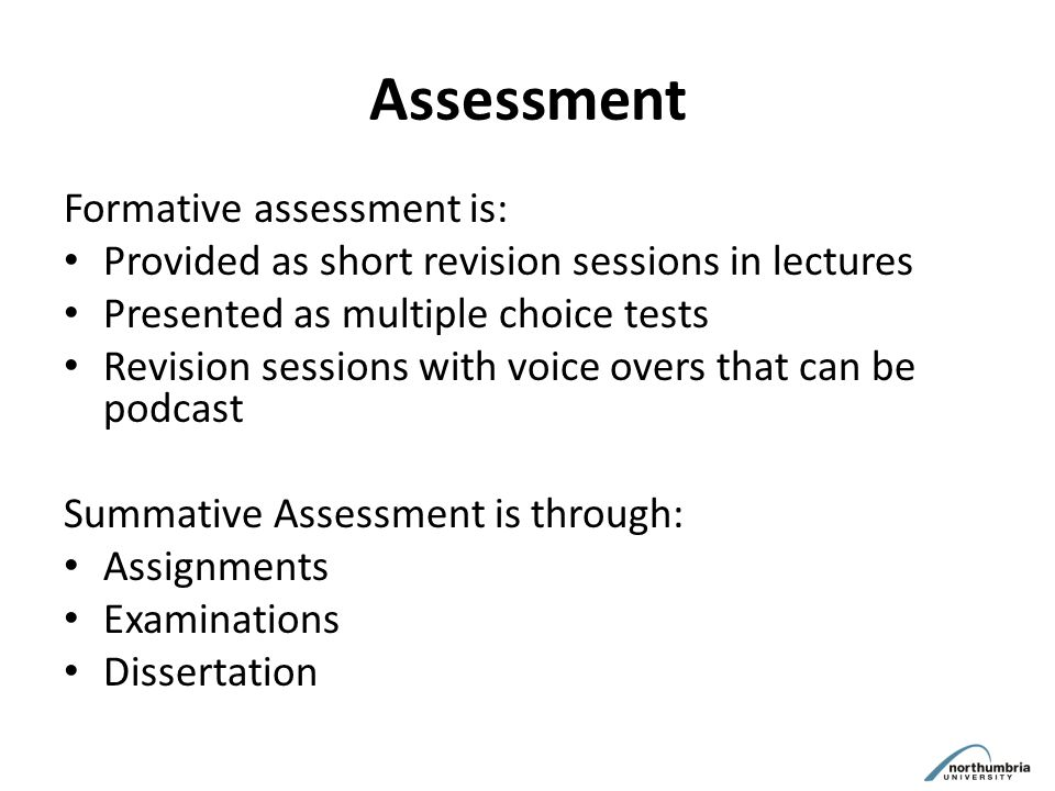 Assessment Formative assessment is: Provided as short revision sessions in lectures Presented as multiple choice tests Revision sessions with voice overs that can be podcast Summative Assessment is through: Assignments Examinations Dissertation