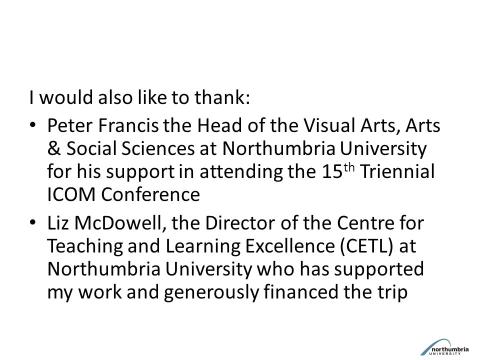 I would also like to thank: Peter Francis the Head of the Visual Arts, Arts & Social Sciences at Northumbria University for his support in attending the 15 th Triennial ICOM Conference Liz McDowell, the Director of the Centre for Teaching and Learning Excellence (CETL) at Northumbria University who has supported my work and generously financed the trip
