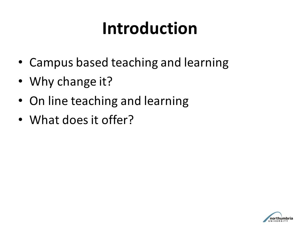 Introduction Campus based teaching and learning Why change it.