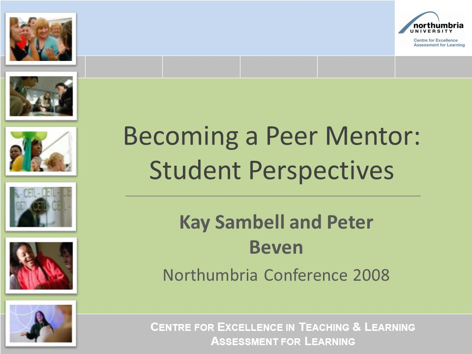C ENTRE FOR E XCELLENCE IN T EACHING & L EARNING A SSESSMENT FOR L EARNING Becoming a Peer Mentor: Student Perspectives Kay Sambell and Peter Beven No