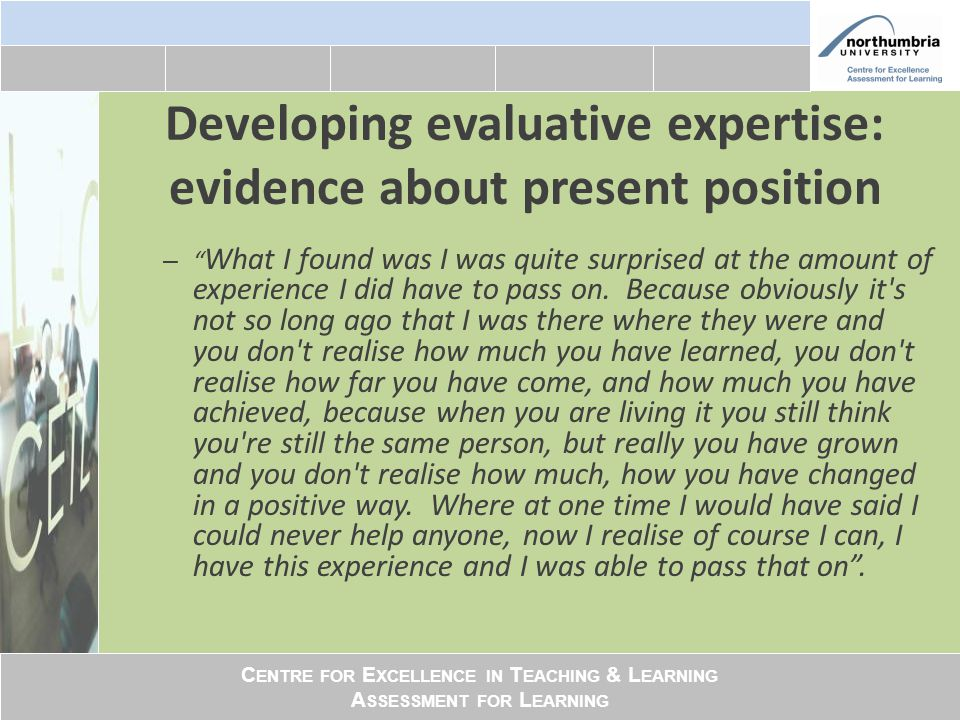 "C ENTRE FOR E XCELLENCE IN T EACHING & L EARNING A SSESSMENT FOR L EARNING Developing evaluative expertise: evidence about present position – "" What I"