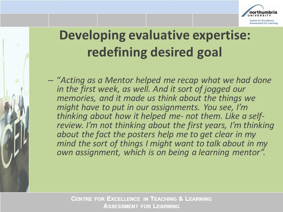 C ENTRE FOR E XCELLENCE IN T EACHING & L EARNING A SSESSMENT FOR L EARNING Developing evaluative expertise: redefining desired goal – Acting as a Mentor helped me recap what we had done in the first week, as well.