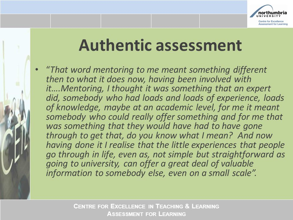 C ENTRE FOR E XCELLENCE IN T EACHING & L EARNING A SSESSMENT FOR L EARNING Authentic assessment That word mentoring to me meant something different then to what it does now, having been involved with it….Mentoring, I thought it was something that an expert did, somebody who had loads and loads of experience, loads of knowledge, maybe at an academic level, for me it meant somebody who could really offer something and for me that was something that they would have had to have gone through to get that, do you know what I mean.