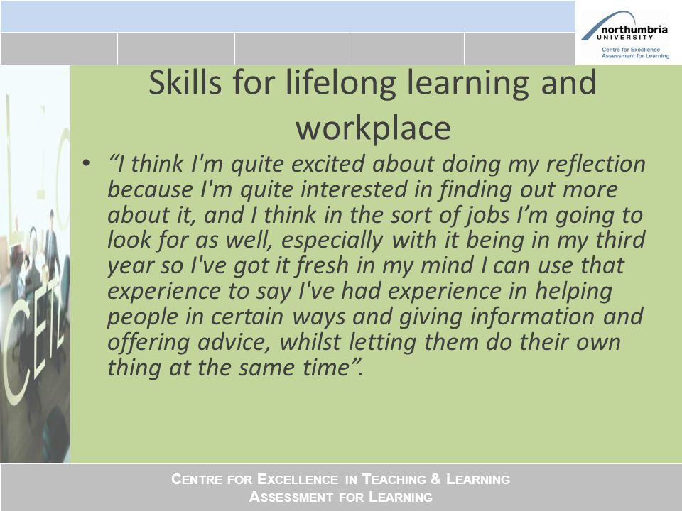 C ENTRE FOR E XCELLENCE IN T EACHING & L EARNING A SSESSMENT FOR L EARNING Skills for lifelong learning and workplace I think I m quite excited about doing my reflection because I m quite interested in finding out more about it, and I think in the sort of jobs I'm going to look for as well, especially with it being in my third year so I ve got it fresh in my mind I can use that experience to say I ve had experience in helping people in certain ways and giving information and offering advice, whilst letting them do their own thing at the same time .