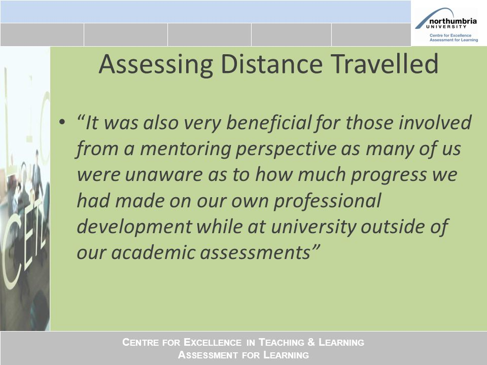 C ENTRE FOR E XCELLENCE IN T EACHING & L EARNING A SSESSMENT FOR L EARNING Assessing Distance Travelled It was also very beneficial for those involved from a mentoring perspective as many of us were unaware as to how much progress we had made on our own professional development while at university outside of our academic assessments