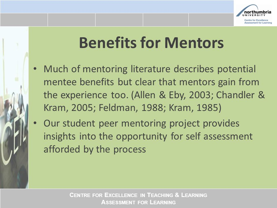 C ENTRE FOR E XCELLENCE IN T EACHING & L EARNING A SSESSMENT FOR L EARNING Benefits for Mentors Much of mentoring literature describes potential mentee benefits but clear that mentors gain from the experience too.
