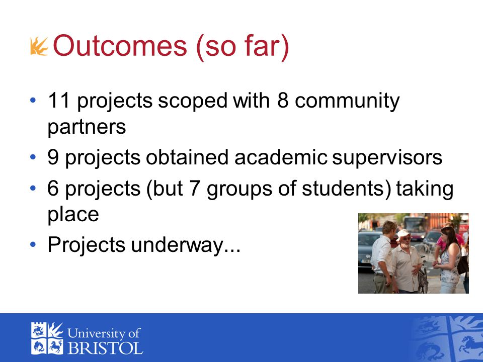 Outcomes (so far) 11 projects scoped with 8 community partners 9 projects obtained academic supervisors 6 projects (but 7 groups of students) taking place Projects underway...