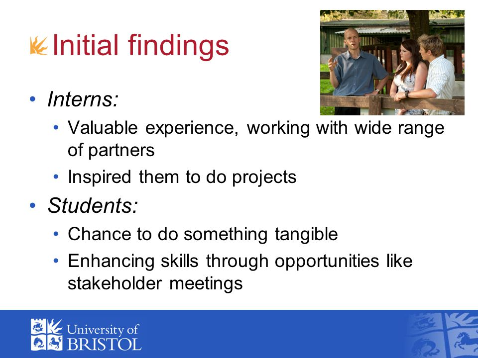 Initial findings Interns: Valuable experience, working with wide range of partners Inspired them to do projects Students: Chance to do something tangible Enhancing skills through opportunities like stakeholder meetings
