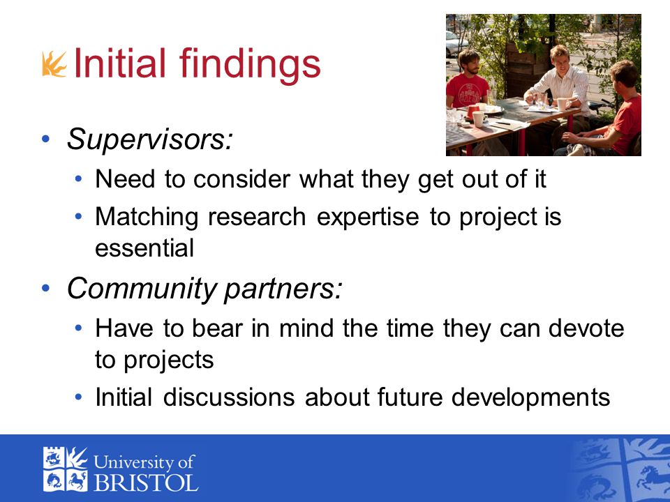 Initial findings Supervisors: Need to consider what they get out of it Matching research expertise to project is essential Community partners: Have to bear in mind the time they can devote to projects Initial discussions about future developments