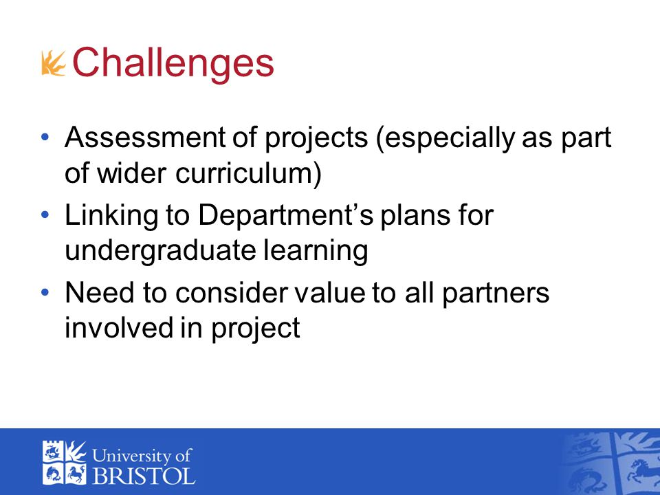 Challenges Assessment of projects (especially as part of wider curriculum) Linking to Department's plans for undergraduate learning Need to consider value to all partners involved in project