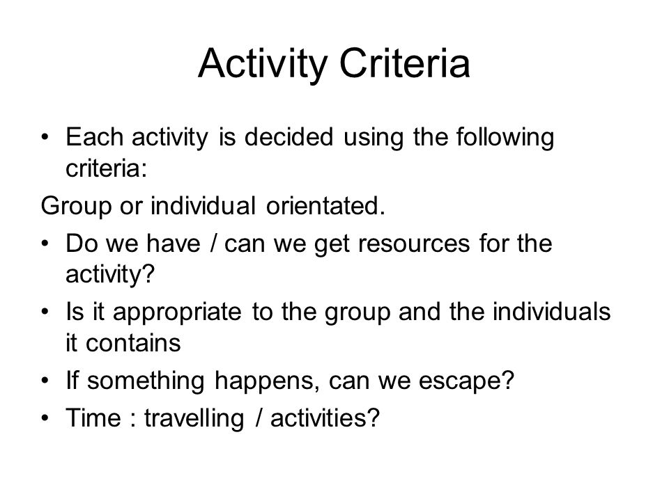 Activity Criteria Each activity is decided using the following criteria: Group or individual orientated. Do we have / can we get resources for the act