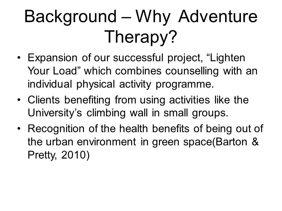 "Background – Why Adventure Therapy? Expansion of our successful project, ""Lighten Your Load"" which combines counselling with an individual physical ac"