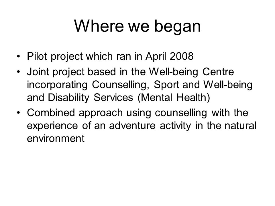 Where we began Pilot project which ran in April 2008 Joint project based in the Well-being Centre incorporating Counselling, Sport and Well-being and