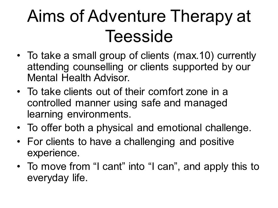 Aims of Adventure Therapy at Teesside Transfer what they learn from this specific experience to everyday life experience.