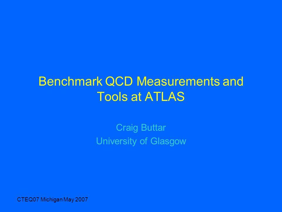 CTEQ07 Michigan May 2007 Benchmark QCD Measurements and Tools at ATLAS Craig Buttar University of Glasgow